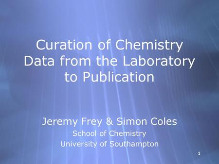 11 Curation of Chemistry Data from the Laboratory to Publication Jeremy Frey & Simon Coles School of Chemistry University of Southampton Jeremy Frey &