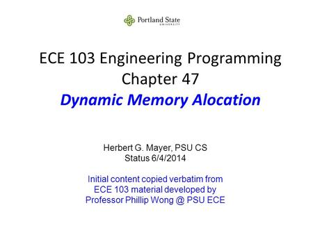 ECE 103 Engineering Programming Chapter 47 Dynamic Memory Alocation Herbert G. Mayer, PSU CS Status 6/4/2014 Initial content copied verbatim from ECE 103.