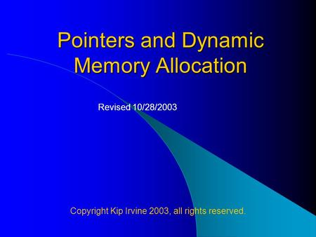 Pointers and Dynamic Memory Allocation Copyright Kip Irvine 2003, all rights reserved. Revised 10/28/2003.