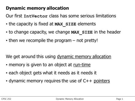 CPSC 252 Dynamic Memory Allocation Page 1 Dynamic memory allocation Our first IntVector class has some serious limitations the capacity is fixed at MAX_SIZE.