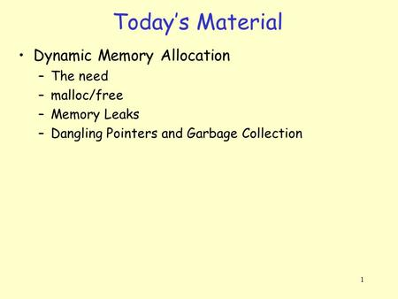 1 Dynamic Memory Allocation –The need –malloc/free –Memory Leaks –Dangling Pointers and Garbage Collection Today's Material.