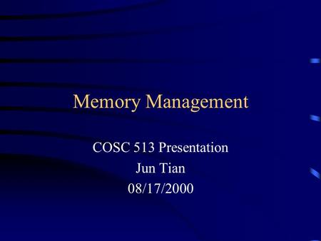 Memory Management COSC 513 Presentation Jun Tian 08/17/2000.
