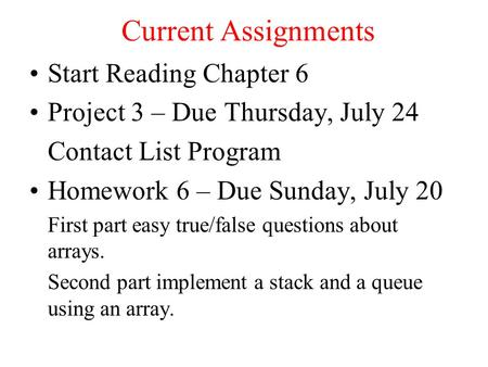 Current Assignments Start Reading Chapter 6 Project 3 – Due Thursday, July 24 Contact List Program Homework 6 – Due Sunday, July 20 First part easy true/false.