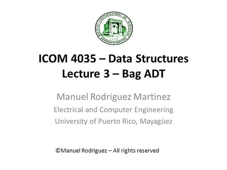 ICOM 4035 – Data Structures Lecture 3 – Bag ADT Manuel Rodriguez Martinez Electrical and Computer Engineering University of Puerto Rico, Mayagüez ©Manuel.