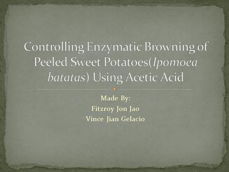 Made By: Fitzroy Jon Jao Vince Jian Gelacio. In relationship in this current situation, controlling enzymatic browning of fruits, vegetables, some seafood.