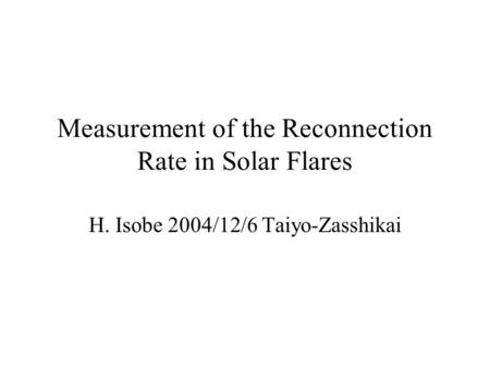 Measurement of the Reconnection Rate in Solar Flares H. Isobe 2004/12/6 Taiyo-Zasshikai.