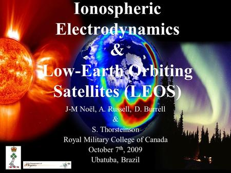Ionospheric Electrodynamics & Low-Earth Orbiting Satellites (LEOS) J-M Noël, A. Russell, D. Burrell & S. Thorsteinson Royal Military College of Canada.