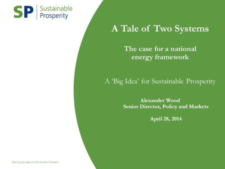 Master 2 Making markets work for the environment 1 A Tale of Two Systems The case for a national energy framework A 'Big Idea' for Sustainable Prosperity.