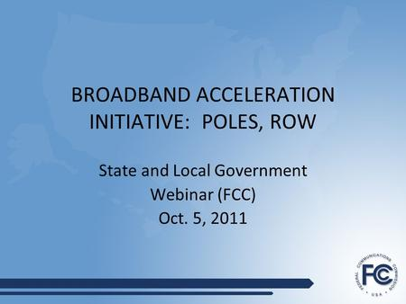 BROADBAND ACCELERATION INITIATIVE: POLES, ROW State and Local Government Webinar (FCC) Oct. 5, 2011.