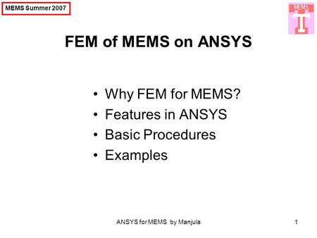 ANSYS for MEMS by Manjula1 FEM of MEMS on ANSYS MEMS Summer 2007 Why FEM for MEMS? Features in ANSYS Basic Procedures Examples.