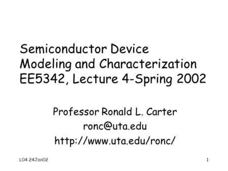 L04 24Jan021 Semiconductor Device Modeling and Characterization EE5342, Lecture 4-Spring 2002 Professor Ronald L. Carter