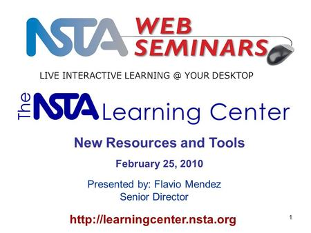 1  New Resources and Tools February 25, 2010 LIVE INTERACTIVE YOUR DESKTOP Presented by: Flavio Mendez Senior.