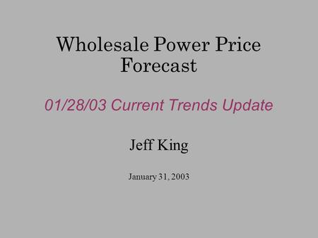 Wholesale Power Price Forecast 01/28/03 Current Trends Update Jeff King January 31, 2003.