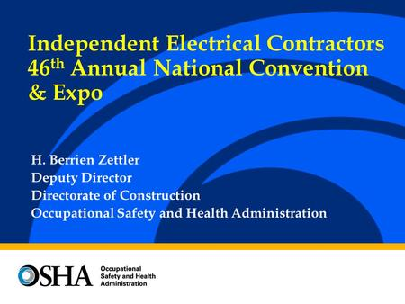 H. Berrien Zettler Deputy Director Directorate of Construction Occupational Safety and Health Administration Independent Electrical Contractors 46 th Annual.