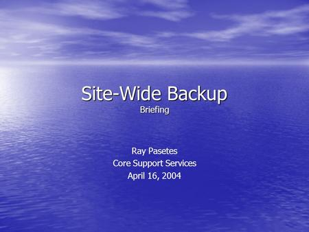 Site-Wide Backup Briefing Ray Pasetes Core Support Services April 16, 2004.