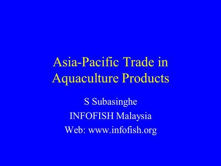 Asia-Pacific Trade in Aquaculture Products S Subasinghe INFOFISH Malaysia Web: www.infofish.org.