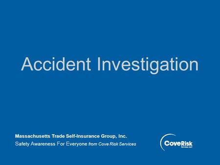 Accident Investigation Massachusetts Trade Self-Insurance Group, Inc. S afety A wareness F or E veryone from Cove Risk Services.