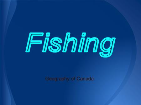Geography of Canada. 1. Types and Locations of Fish in Canada 2. Methods of Fishing in Canada 3. Environmental Sustainability 4. Economic Sustainability.
