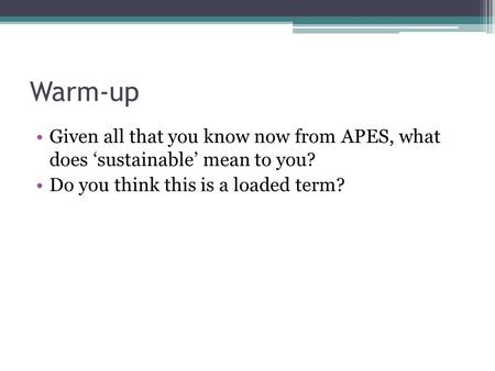 Warm-up Given all that you know now from APES, what does 'sustainable' mean to you? Do you think this is a loaded term?