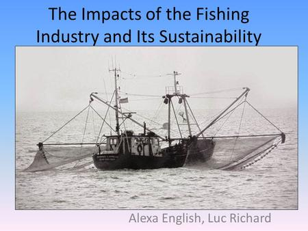 The Impacts of the Fishing Industry and Its Sustainability Alexa English, Luc Richard.