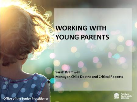 WORKING WITH YOUNG PARENTS Sarah Bramwell Manager, Child Deaths and Critical Reports Office of the Senior Practitioner.
