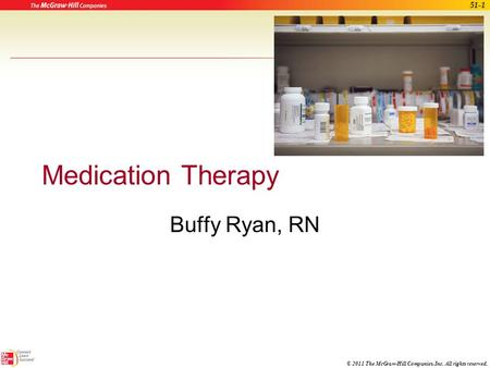 © 2011 The McGraw-Hill Companies, Inc. All rights reserved. Medication Therapy Buffy Ryan, RN 51-1.