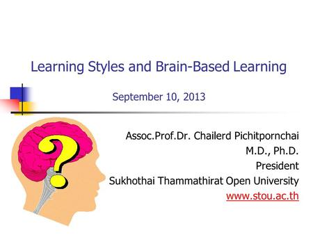 Learning Styles and Brain-Based Learning September 10, 2013 Assoc.Prof.Dr. Chailerd Pichitpornchai M.D., Ph.D. President Sukhothai Thammathirat Open University.