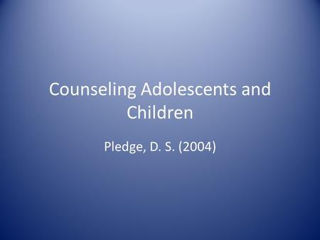 Counseling Adolescents and Children Pledge, D. S. (2004)