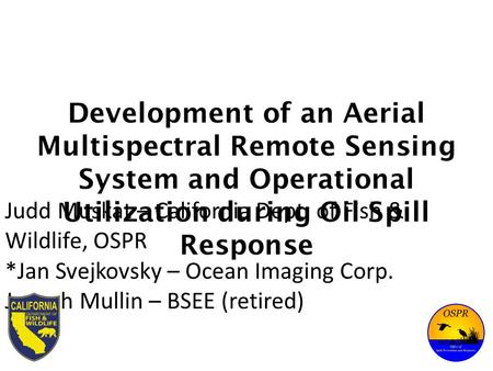 Development of an Aerial Multispectral Remote Sensing System and Operational Utilization during Oil Spill Response Judd Muskat – California Dept. of Fish.