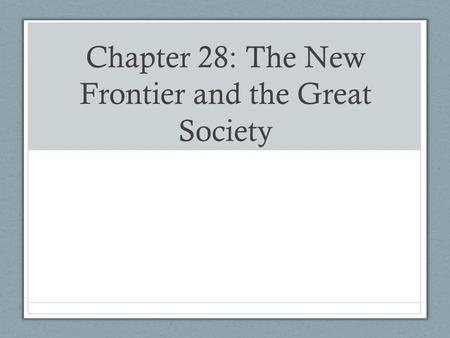 Chapter 28: The New Frontier and the Great Society.