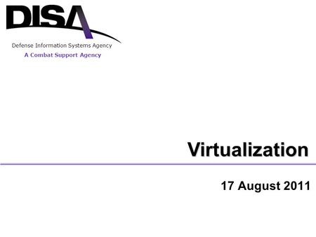 A Combat Support Agency Defense Information Systems Agency Virtualization 17 August 2011.