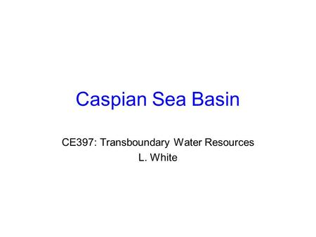 Caspian Sea Basin CE397: Transboundary Water Resources L. White.