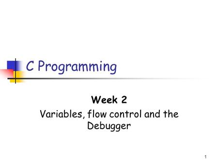1 C Programming Week 2 Variables, flow control and the Debugger.