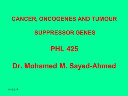 CANCER, ONCOGENES AND TUMOUR SUPPRESSOR GENES PHL 425 Dr. Mohamed M. Sayed-Ahmed 1/1/2015.