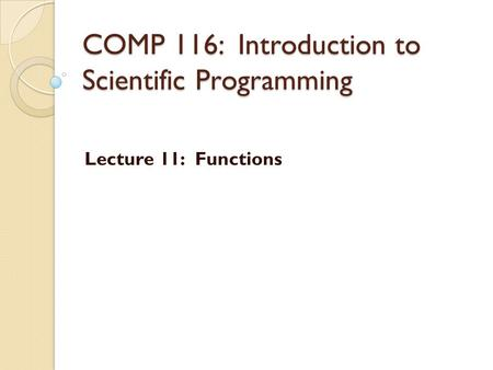 COMP 116: Introduction to Scientific Programming Lecture 11: Functions.