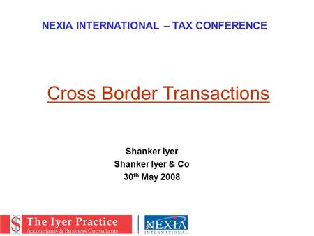 Shanker Iyer Shanker Iyer & Co 30 th May 2008 NEXIA INTERNATIONAL – TAX CONFERENCE Cross Border Transactions.