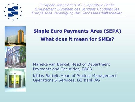 Single Euro Payments Area (SEPA) What does it mean for SMEs? Marieke van Berkel, Head of Department Payments and Securities, EACB Niklas Bartelt, Head.