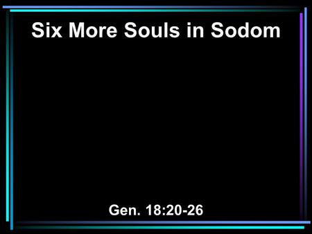 Six More Souls in Sodom Gen. 18:20-26. 20 And the LORD said, Because the outcry against Sodom and Gomorrah is great, and because their sin is very grave,