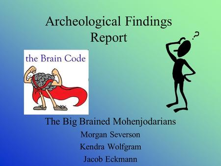 Archeological Findings Report The Big Brained Mohenjodarians Morgan Severson Kendra Wolfgram Jacob Eckmann.