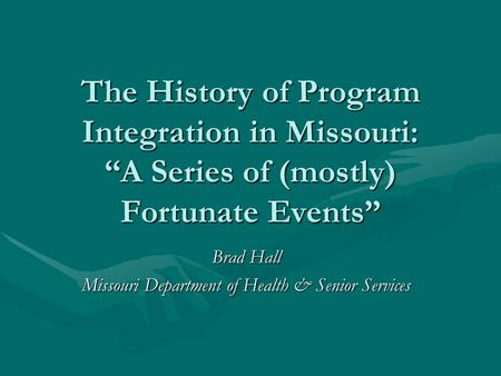 "The History of Program Integration in Missouri: ""A Series of (mostly) Fortunate Events"" Brad Hall Missouri Department of Health & Senior Services."