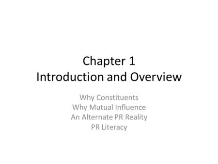 Chapter 1 Introduction and Overview Why Constituents Why Mutual Influence An Alternate PR Reality PR Literacy.