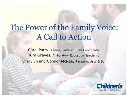 The Power of the Family Voice: A Call to Action Carol Parry, Family Centered Care Coordinator Kim Graves, Ambulatory Education Specialist Cherylyn and.