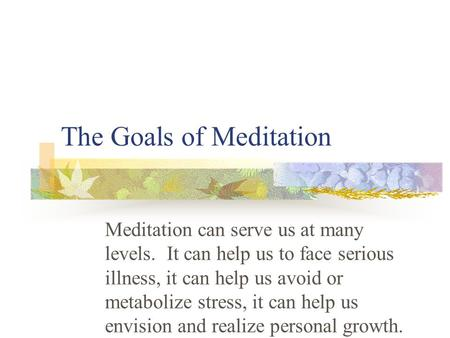 The Goals of Meditation Meditation can serve us at many levels. It can help us to face serious illness, it can help us avoid or metabolize stress, it can.