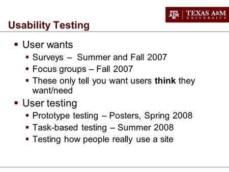 Usability Testing  User wants  Surveys – Summer and Fall 2007  Focus groups – Fall 2007  These only tell you want users think they want/need  User.