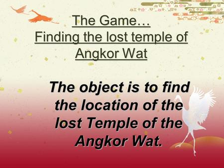 The Game… Finding the lost temple of Angkor Wat The object is to find the location of the lost Temple of the Angkor Wat.