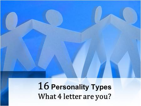 16 Personality Types What 4 letter are you?. Intraverted Individuals are …. …thought oriented, prefer to gain insights and depth of knowledge, prefer.