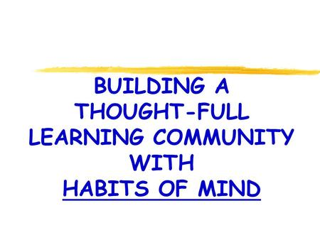 BUILDING A THOUGHT-FULL LEARNING COMMUNITY WITH HABITS OF MIND.