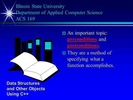 P An important topic: preconditions and postconditions. p They are a method of specifying what a function accomplishes. Illinois State University Department.
