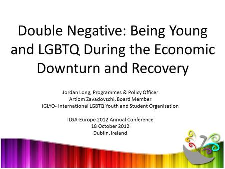 Double Negative: Being Young and LGBTQ During the Economic Downturn and Recovery Jordan Long, Programmes & Policy Officer Artiom Zavadovschi, Board Member.