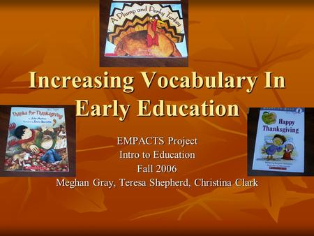 Increasing Vocabulary In Early Education EMPACTS Project Intro to Education Fall 2006 Meghan Gray, Teresa Shepherd, Christina Clark.